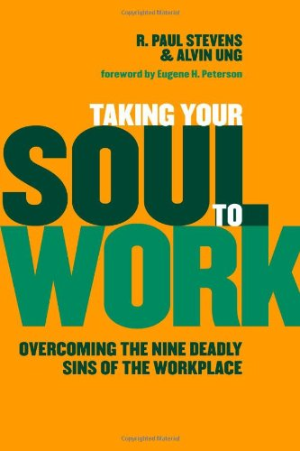 Taking Your Soul to Work: Overcoming the Nine Deadly Sins of the Workplace R. Paul Stevens, Alvin Ung and Eugene H. Peterson