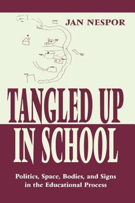 Tangled Up in School: Politics, Space, Bodies, and Signs in the Educational Process 9780805826531