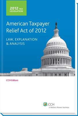 Tax Legislation 2012: American Taxpayer Relief Act of 2012: Law, Explanation & Analysis 9780808035534