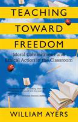 Teaching Toward Freedom: Moral Commitment and Ethical Action in the Classroom 9780807032695