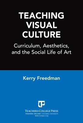 Teaching Visual Culture: Curriculum, Aesthetics and the Social Life of Art 9780807743713