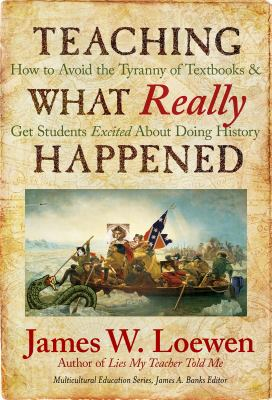 Teaching What Really Happened: How to Avoid the Tyranny of Textbooks and Get Students Excited about Doing History 9780807749920