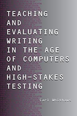 Teaching and Evaluating Writing in the Age of Computers and High-Stakes Testing 9780805847994