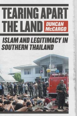 Tearing Apart the Land: Islam and Legitimacy in Southern Thailand 9780801474996