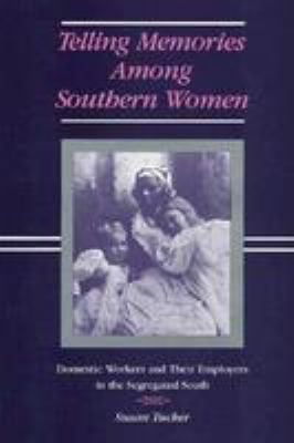 Telling Memories Among Southern Women: Domestic Workers and Their Employers in the Segregated South 9780807114407