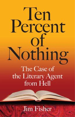 Ten Percent of Nothing: The Case of the Literary Agent from Hell 9780809325757