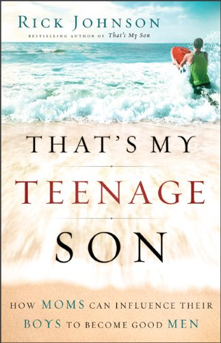 That's My Teenage Son: How Moms Can Influence Their Boys to Become Good Men 9780800733841