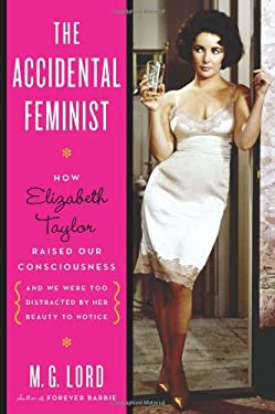 The Accidental Feminist: How Elizabeth Taylor Raised Our Consciousness and We Were Too Distracted by Her Beauty to Notice 9780802716699