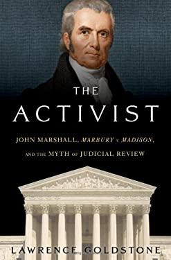 The Activist: John Marshall, Marbury V. Madison, and the Myth of Judicial Review 9780802714886