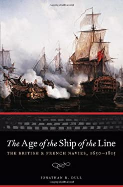 The Age of the Ship of the Line: The British and French Navies, 1650-1815 9780803219304