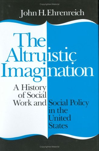 The Altruistic Imagination: A History of Social Work and Social Policy in the United States 9780801417641