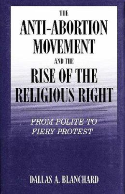 The Anti-Abortion Movement and the Rise of the Religious Right: From Polite to Fiery Protest 9780805738711