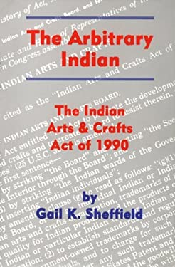 The Arbitrary Indian: The Indian Arts and Crafts Act of 1990 9780806129693