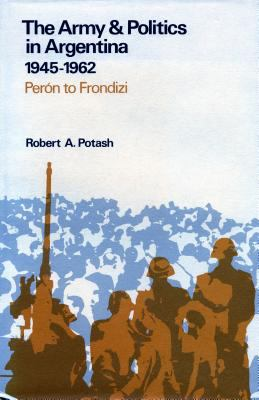 The Army and Politics in Argentina, 1945-1962: Peron to Frondizi 9780804710565