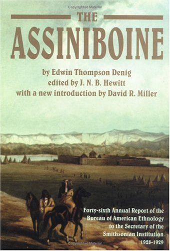 The Assiniboine: Forty-Sixth Annual Report of the Bureau of American Ethnology to the Secretary of the Smithsonian Institutuion, 1928-1 9780806132358