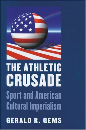 The Athletic Crusade: Sport and American Cultural Imperialism 9780803222168