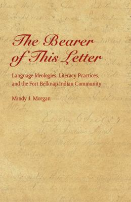 The Bearer of This Letter: Language Ideologies, Literacy Practices, and the Fort Belknap Indian Community 9780803267572