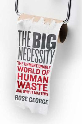 The Big Necessity: The Unmentionable World of Human Waste and Why It Matters 9780805082715