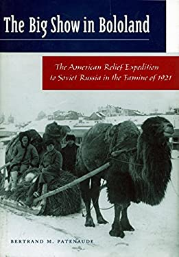 The Big Show in Bololand: The American Relief Expedition to Soviet Russia in the Famine of 1921 9780804744935
