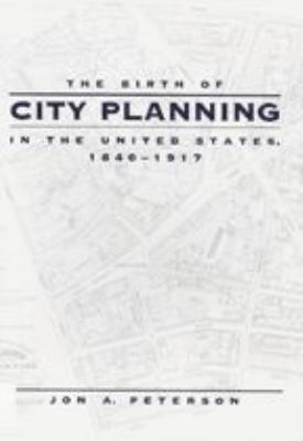 The Birth of City Planning in the United States, 1840-1917 9780801872105