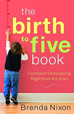 The Birth to Five Book: Confident Childrearing Right from the Start 9780800733193