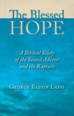 The Blessed Hope: A Biblical Study of the Second Advent and the Rapture 9780802811110
