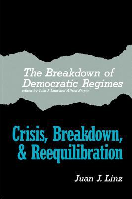 The Breakdown of Democratic Regimes: Crisis, Breakdown and Reequilibration. an Introduction 9780801820090