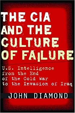 The CIA and the Culture of Failure: U.S. Intelligence from the End of the Cold War to the Invasion of Iraq 9780804756013
