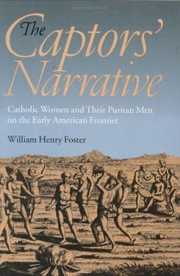 The Captors' Narrative: Catholic Women and Their Puritan Men on the Early American Frontier 9780801440595