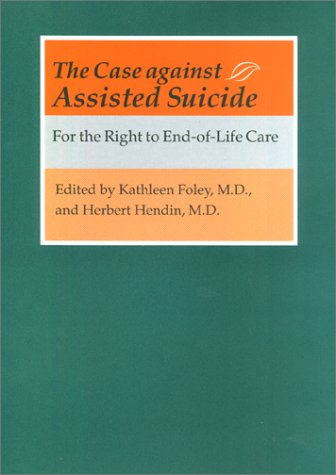 The Case Against Assisted Suicide: For the Right to End-Of-Life Care 9780801867927