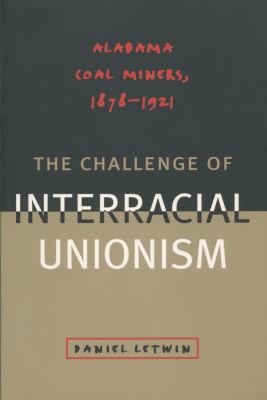 The Challenge of Interracial Unionism: Alabama Coal Miners, 1878 1921 9780807846780