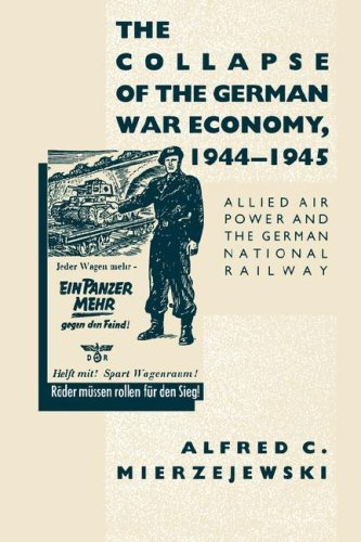 The Collapse of the German War Economy, 1944-1945: Allied Air Power and the German National Railway 9780807858509