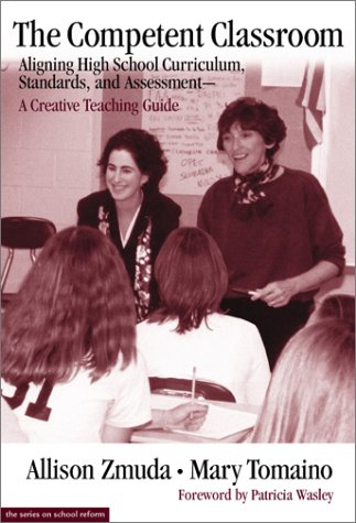 The Competent Classroom: Aligning High School Curriculum, Standards, and Assessment: A Creative Teaching Guide 9780807740224