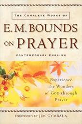 The Complete Works of E. M. Bounds on Prayer: Experience the Wonders of God Through Prayer 3206626