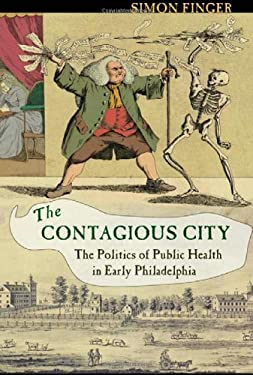 The Contagious City: The Politics of Public Health in Early Philadelphia 9780801448935