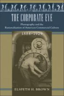 The Corporate Eye: Photography and the Rationalization of American Commercial Culture, 1884-1929 9780801880995