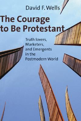 The Courage to Be Protestant: Truth-Lovers, Marketers, and Emergents in the Postmodern World 9780802840073