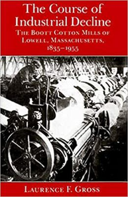 The Course of Industrial Decline: The Boott Cotton Mills of Lowell, Massachusetts, 1835-1955 9780801863639