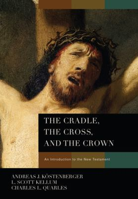 The Cradle, the Cross, and the Crown: An Introduction to the New Testament 9780805443653