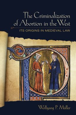 The Criminalization of Abortion in the West: Its Origins in Medieval Law 9780801450891