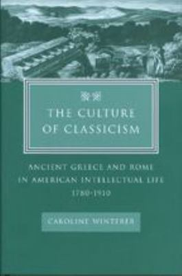 The Culture of Classicism: Ancient Greece and Rome in American Intellectual Life, 1780-1910 9780801878893