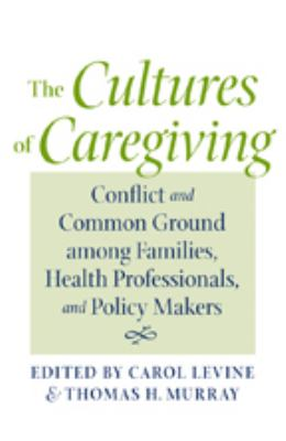 The Cultures of Caregiving: Conflict and Common Ground Among Families, Health Professionals, and Policy Makers 9780801887710