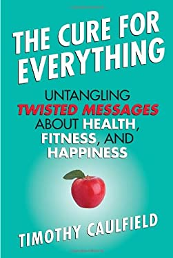 The Cure for Everything: Untangling Twisted Messages about Health, Fitness, and Happiness 9780807022054