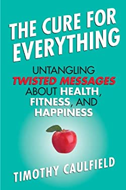 The Cure for Everything: Untangling Twisted Messages about Health, Fitness, and Happiness 9780807022078