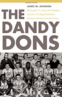 The Dandy Dons: Bill Russell, K. C. Jones, Phil Woolpert, and One of College Basketball's Greatest and Most Innovative Teams 9780803218772