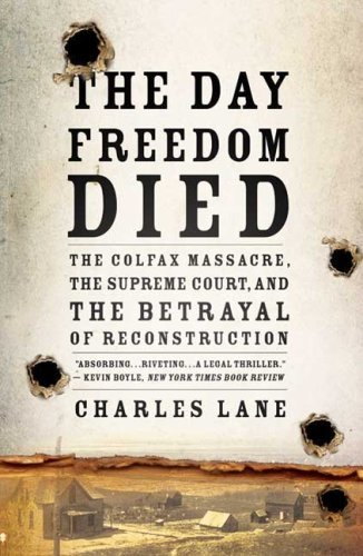 The Day Freedom Died: The Colfax Massacre, the Supreme Court, and the Betrayal of Reconstruction 9780805089226