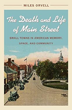 The Death and Life of Main Street: Small Towns in American Memory, Space, and Community 9780807835685