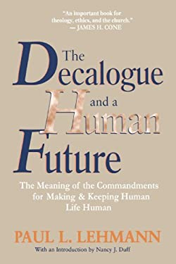 The Decalogue and a Human Future: The Meaning of the Commandments for Making and Keeping Human Life Human 9780802808356