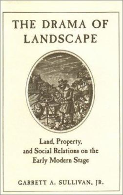 The Drama of Landscape: Land, Property, and Social Relations on the Early Modern Stage 9780804733038