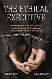 The Ethical Executive: Becoming Aware of the Root Causes of Unethical Behavior: 45 Psychological Traps That Every One of Us Falls